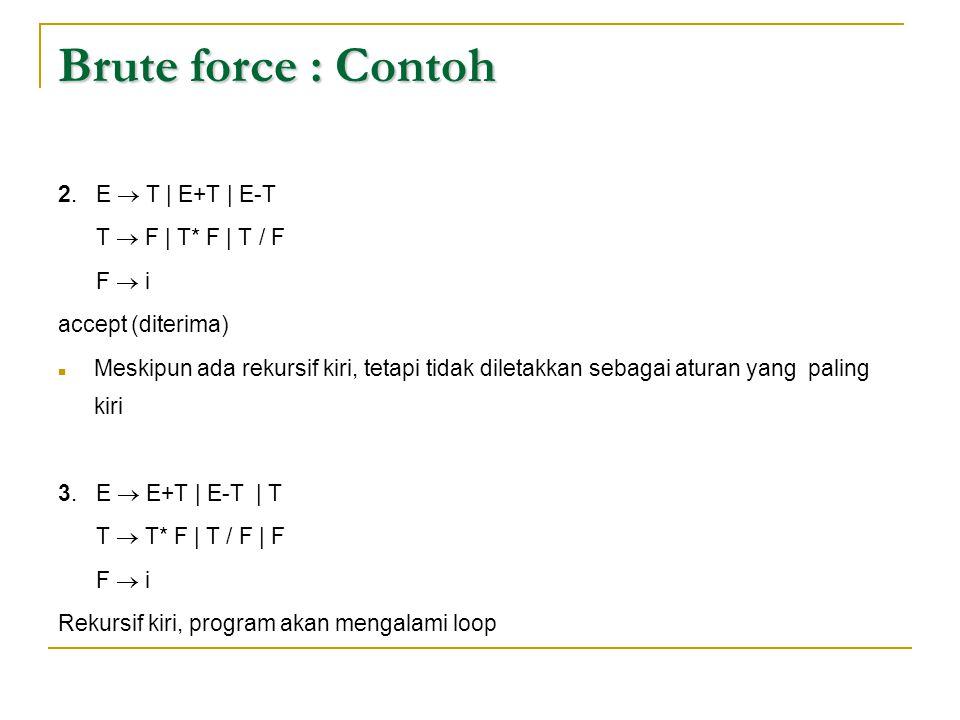 Brute force : Contoh 2. E  T | E+T | E-T T  F | T* F | T / F F  i accept (diterima)  Meskipun ada rekursif kiri, tetapi tidak diletakkan sebagai a