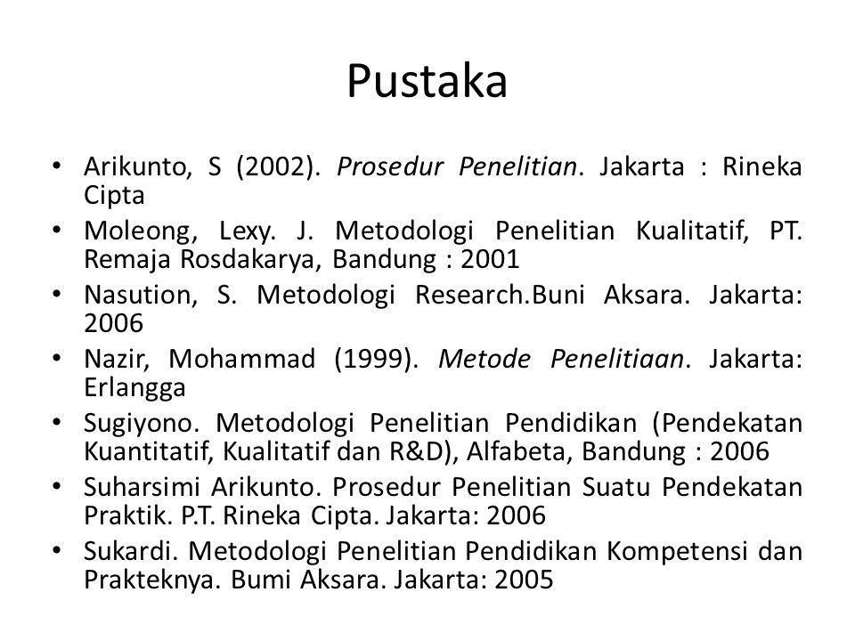 Pustaka • Arikunto, S (2002). Prosedur Penelitian. Jakarta : Rineka Cipta • Moleong, Lexy. J. Metodologi Penelitian Kualitatif, PT. Remaja Rosdakarya,