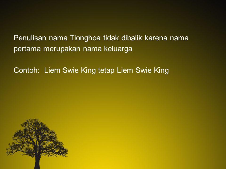Penulisan nama Tionghoa tidak dibalik karena nama pertama merupakan nama keluarga Contoh: Liem Swie King tetap Liem Swie King