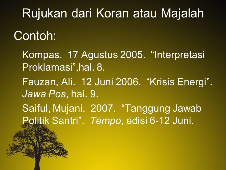 "Rujukan dari Koran atau Majalah Contoh: Kompas. 17 Agustus 2005. ""Interpretasi Proklamasi"",hal. 8. Fauzan, Ali. 12 Juni 2006. ""Krisis Energi"". Jawa Po"