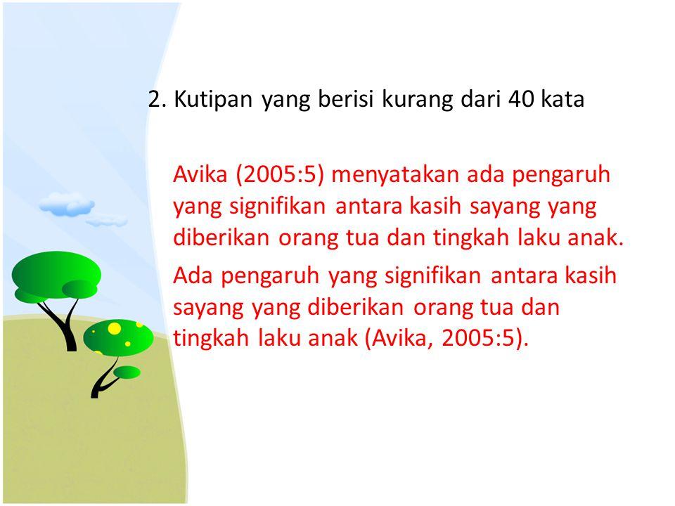 2. Kutipan yang berisi kurang dari 40 kata Avika (2005:5) menyatakan ada pengaruh yang signifikan antara kasih sayang yang diberikan orang tua dan tin