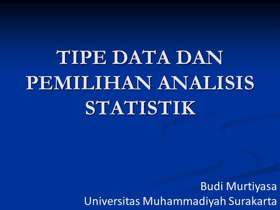 TIPE DATA DAN PEMILIHAN ANALISIS STATISTIK Budi Murtiyasa Universitas Muhammadiyah Surakarta