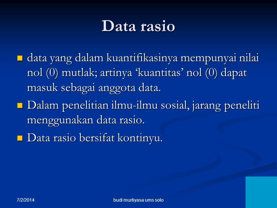 7/2/2014 10 Data rasio  data yang dalam kuantifikasinya mempunyai nilai nol (0) mutlak; artinya 'kuantitas' nol (0) dapat masuk sebagai anggota data.