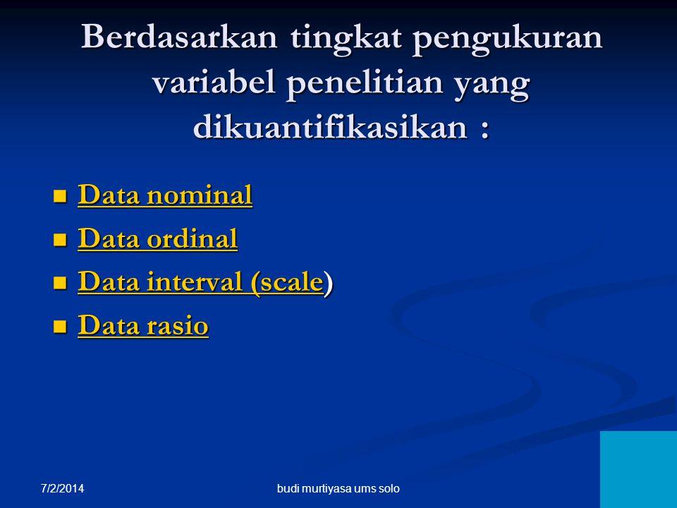 7/2/2014 6 Berdasarkan tingkat pengukuran variabel penelitian yang dikuantifikasikan :  Data nominal Data nominal Data nominal  Data ordinal Data or