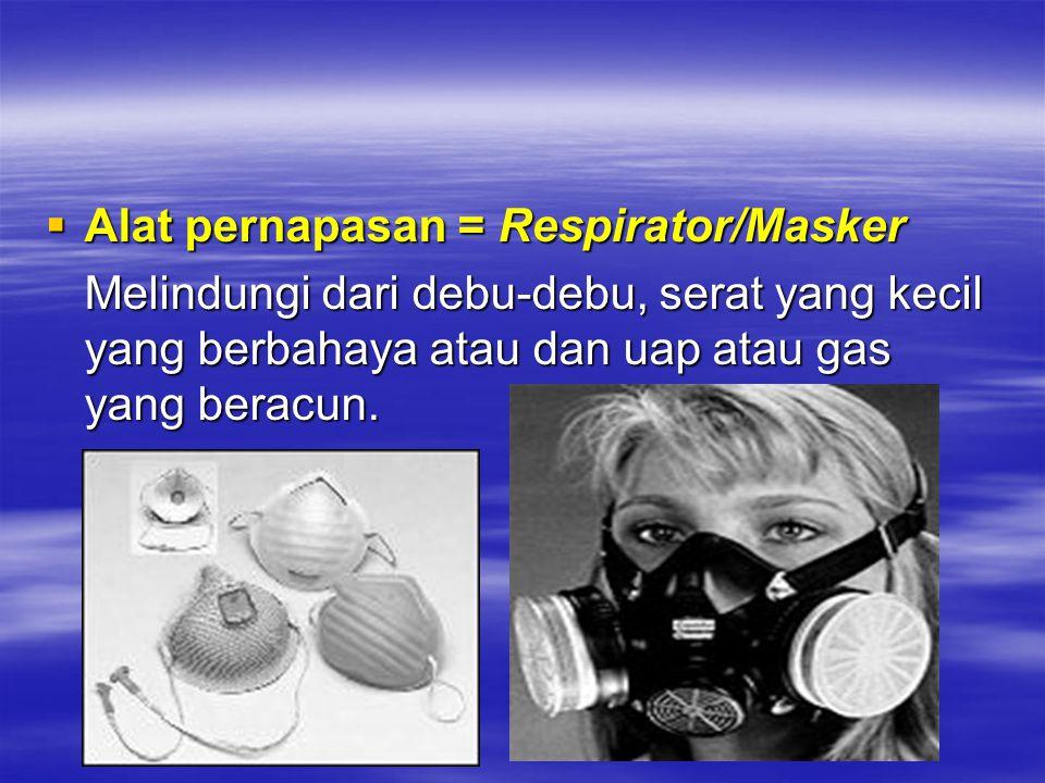  Alat pernapasan = Respirator/Masker Melindungi dari debu-debu, serat yang kecil yang berbahaya atau dan uap atau gas yang beracun.