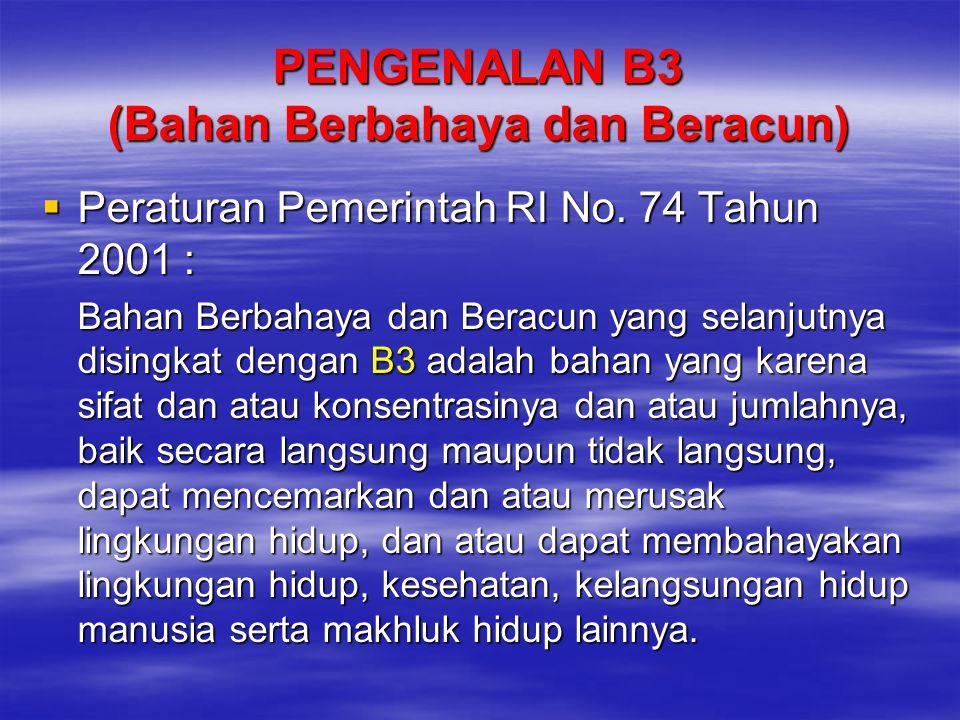 PENGENALAN B3 (Bahan Berbahaya dan Beracun)  Peraturan Pemerintah RI No. 74 Tahun 2001 : Bahan Berbahaya dan Beracun yang selanjutnya disingkat denga