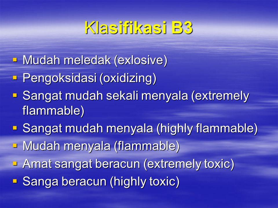 Klasifikasi B3  Mudah meledak (exlosive)  Pengoksidasi (oxidizing)  Sangat mudah sekali menyala (extremely flammable)  Sangat mudah menyala (highl