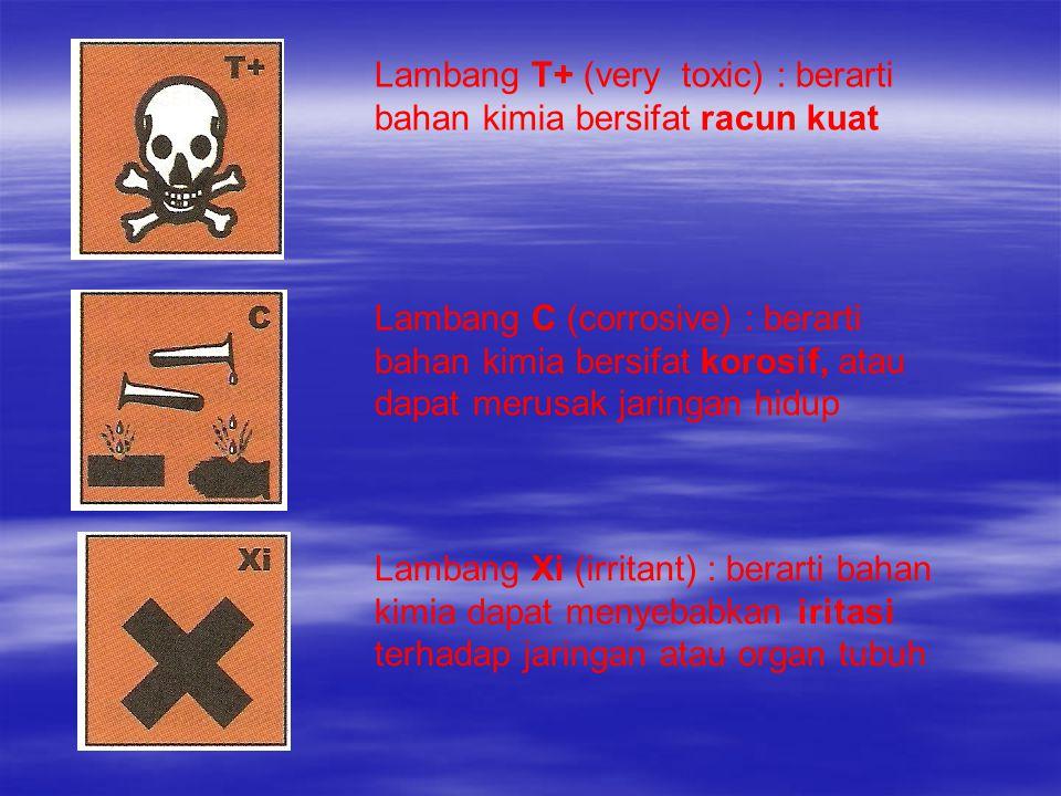 Lambang T+ (very toxic) : berarti bahan kimia bersifat racun kuat Lambang C (corrosive) : berarti bahan kimia bersifat korosif, atau dapat merusak jar