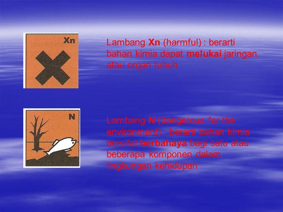 Lambang Xn (harmful) : berarti bahan kimia dapat melukai jaringan atau organ tubuh Lambang N (dangerous for the environment) : berarti bahan kimia ber
