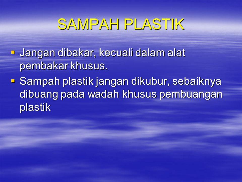 SAMPAH PLASTIK  Jangan dibakar, kecuali dalam alat pembakar khusus.  Sampah plastik jangan dikubur, sebaiknya dibuang pada wadah khusus pembuangan p