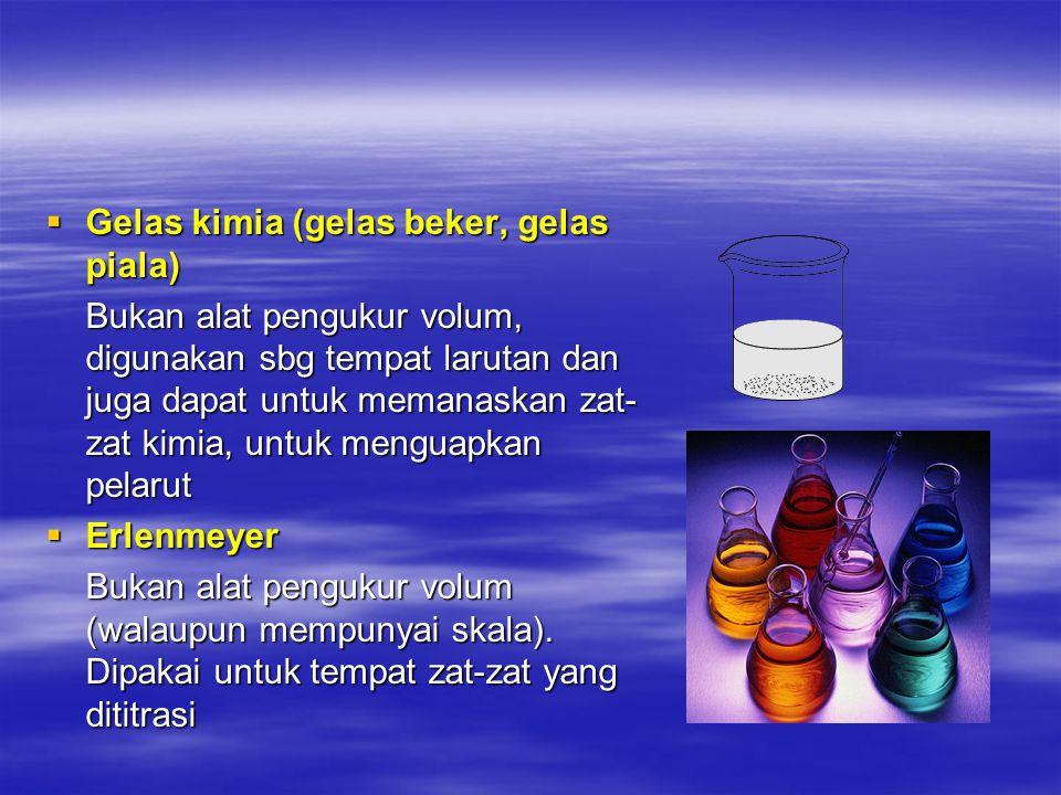  Gelas kimia (gelas beker, gelas piala) Bukan alat pengukur volum, digunakan sbg tempat larutan dan juga dapat untuk memanaskan zat- zat kimia, untuk