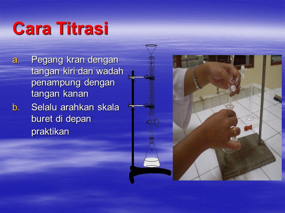 Cara Titrasi a.Pegang kran dengan tangan kiri dan wadah penampung dengan tangan kanan b.Selalu arahkan skala buret di depan praktikan