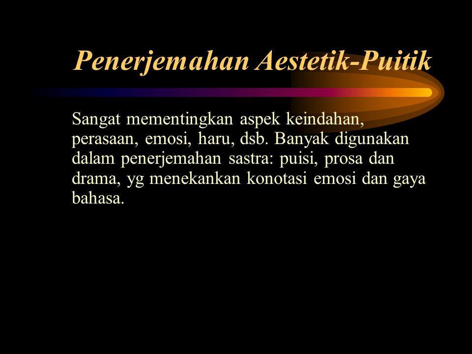 Penerjemahan Aestetik-Puitik Sangat mementingkan aspek keindahan, perasaan, emosi, haru, dsb.