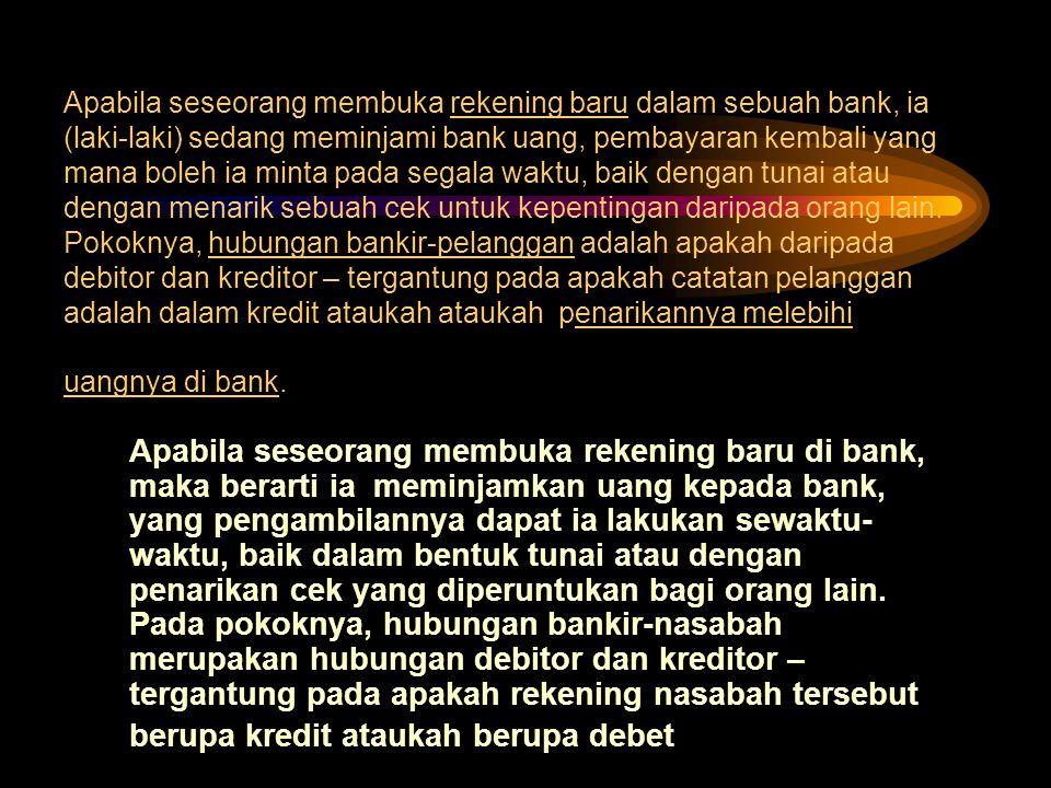 Apabila seseorang membuka rekening baru dalam sebuah bank, ia (laki-laki) sedang meminjami bank uang, pembayaran kembali yang mana boleh ia minta pada segala waktu, baik dengan tunai atau dengan menarik sebuah cek untuk kepentingan daripada orang lain.