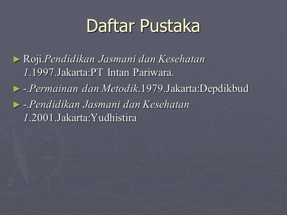 Daftar Pustaka ► Roji.Pendidikan Jasmani dan Kesehatan 1.1997.Jakarta:PT Intan Pariwara. ► -.Permainan dan Metodik.1979.Jakarta:Depdikbud ► -.Pendidik