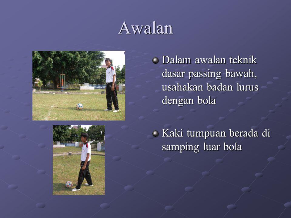 Awalan Dalam awalan teknik dasar passing bawah, usahakan badan lurus dengan bola Kaki tumpuan berada di samping luar bola