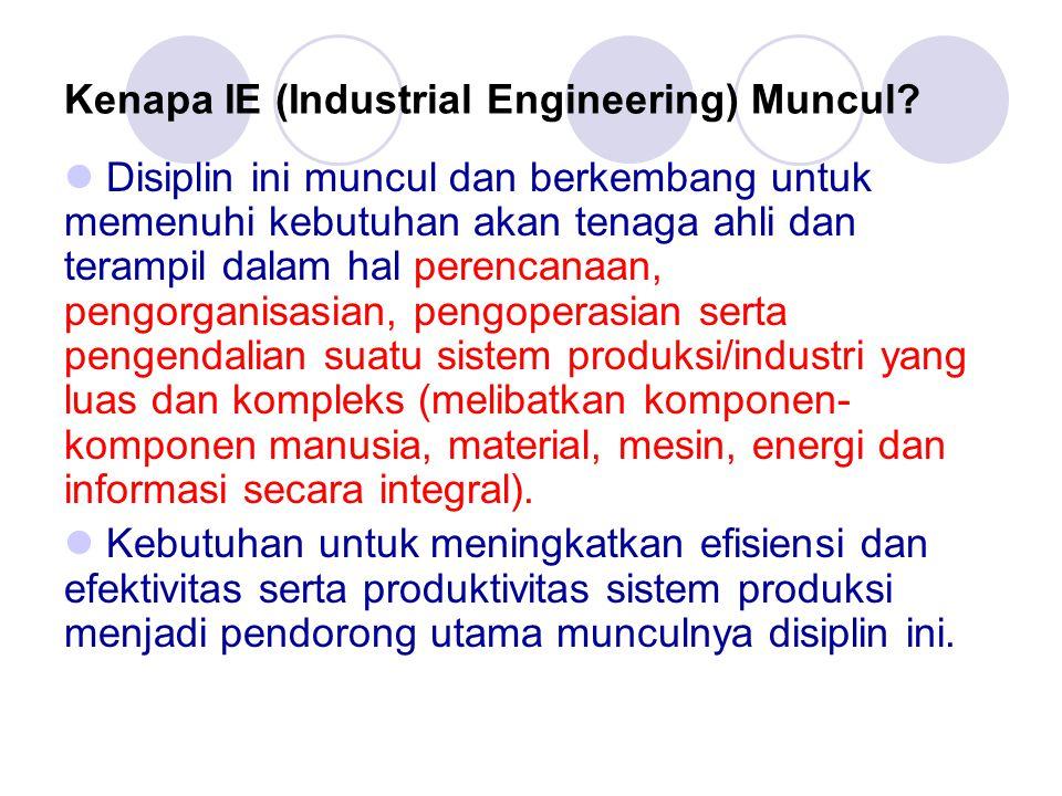Kenapa IE (Industrial Engineering) Muncul?  Disiplin ini muncul dan berkembang untuk memenuhi kebutuhan akan tenaga ahli dan terampil dalam hal peren