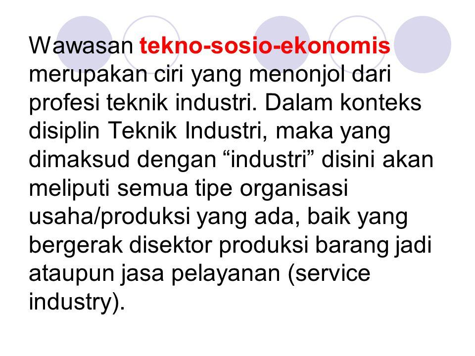 Wawasan tekno-sosio-ekonomis merupakan ciri yang menonjol dari profesi teknik industri. Dalam konteks disiplin Teknik Industri, maka yang dimaksud den