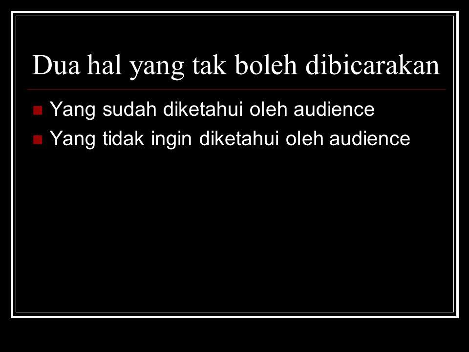 Dua hal yang tak boleh dibicarakan  Yang sudah diketahui oleh audience  Yang tidak ingin diketahui oleh audience