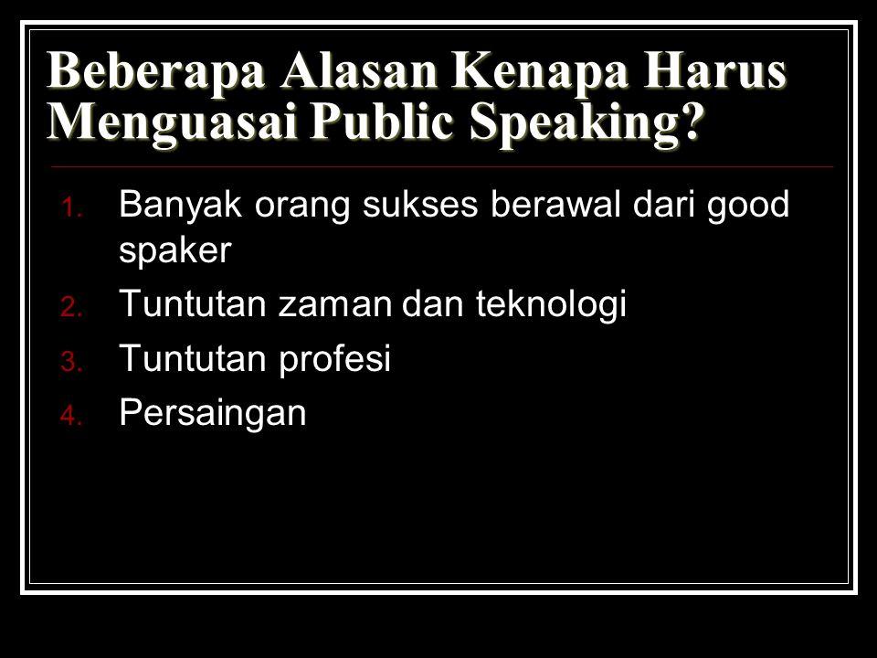 Beberapa Alasan Kenapa Harus Menguasai Public Speaking? 1. Banyak orang sukses berawal dari good spaker 2. Tuntutan zaman dan teknologi 3. Tuntutan pr
