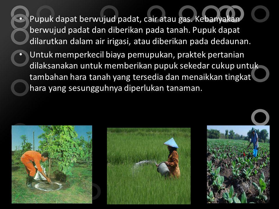 • Pupuk dapat berwujud padat, cair atau gas.Kebanyakan berwujud padat dan diberikan pada tanah.
