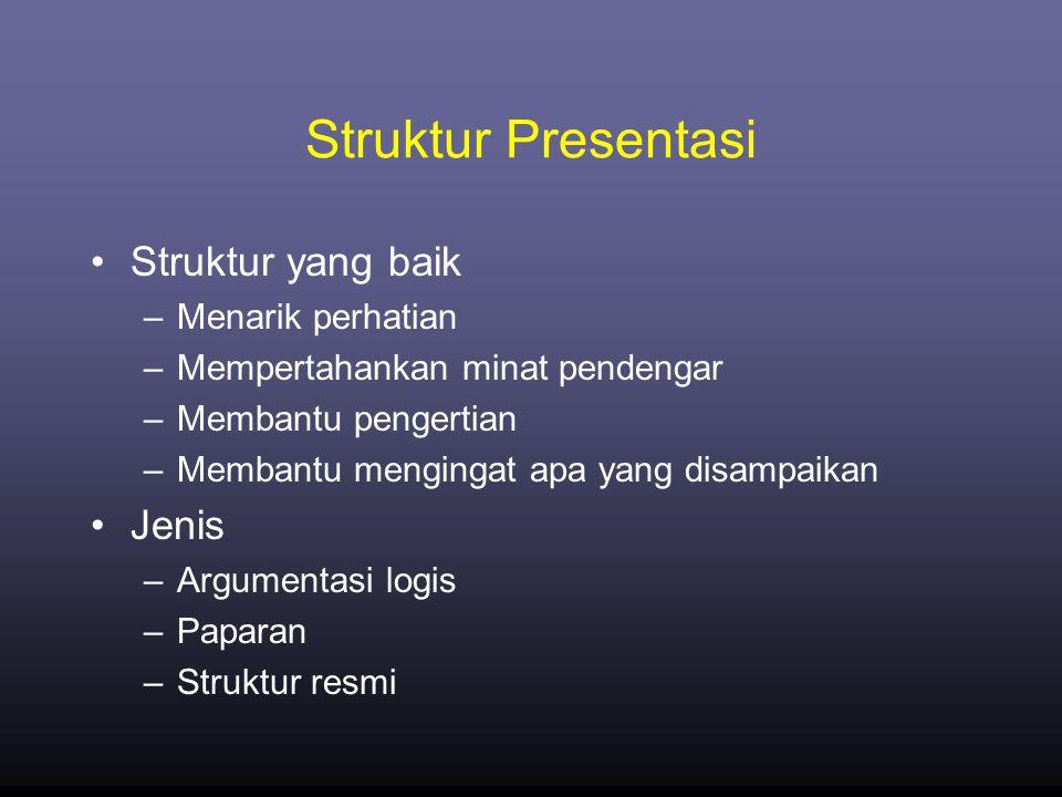 Struktur Presentasi •Struktur yang baik –Menarik perhatian –Mempertahankan minat pendengar –Membantu pengertian –Membantu mengingat apa yang disampaikan •Jenis –Argumentasi logis –Paparan –Struktur resmi