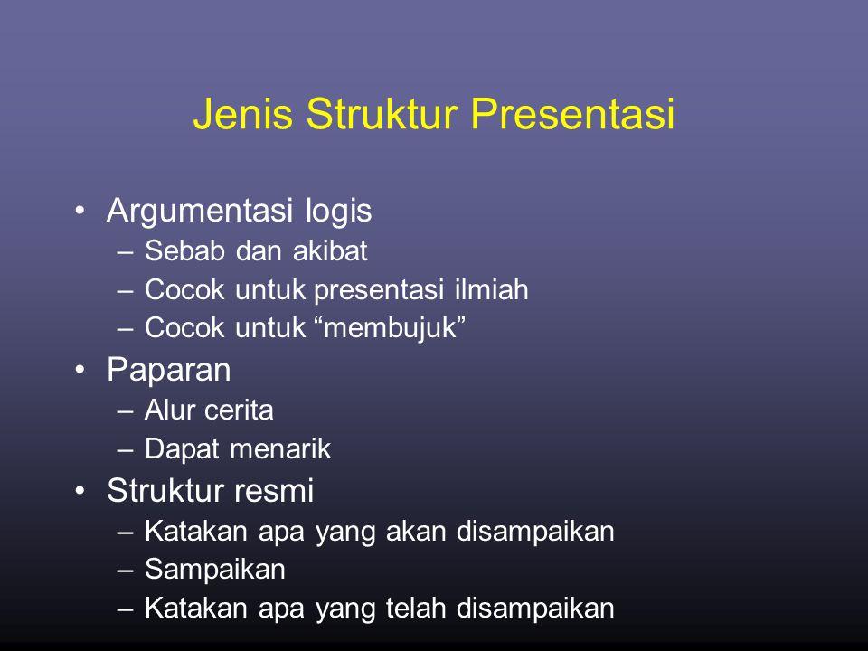 Jenis Struktur Presentasi •Argumentasi logis –Sebab dan akibat –Cocok untuk presentasi ilmiah –Cocok untuk membujuk •Paparan –Alur cerita –Dapat menarik •Struktur resmi –Katakan apa yang akan disampaikan –Sampaikan –Katakan apa yang telah disampaikan