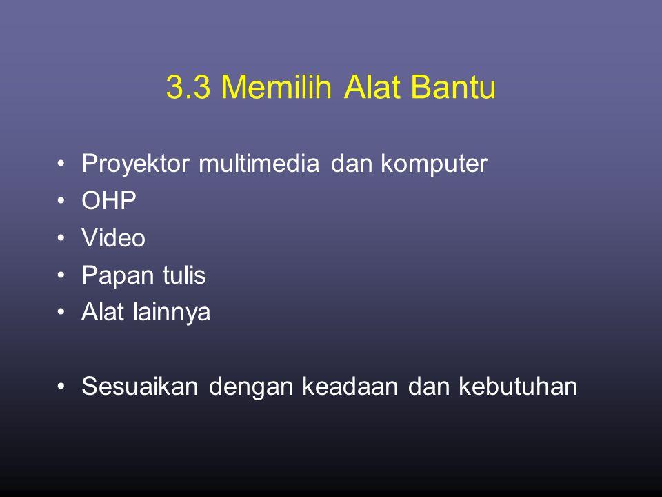 3.3 Memilih Alat Bantu •Proyektor multimedia dan komputer •OHP •Video •Papan tulis •Alat lainnya •Sesuaikan dengan keadaan dan kebutuhan
