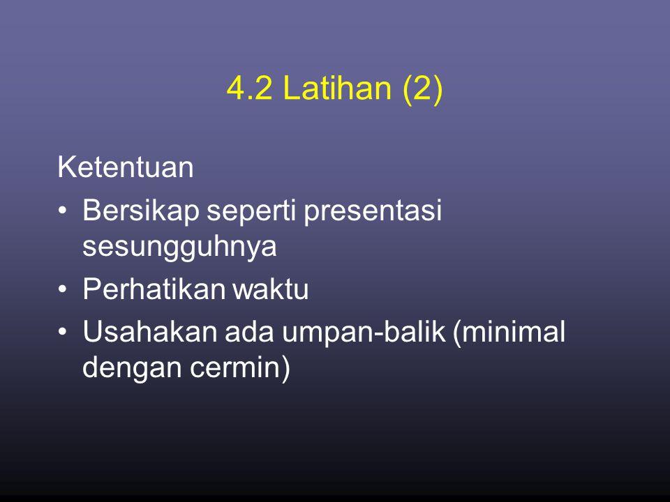 4.2 Latihan (2) Ketentuan •Bersikap seperti presentasi sesungguhnya •Perhatikan waktu •Usahakan ada umpan-balik (minimal dengan cermin)