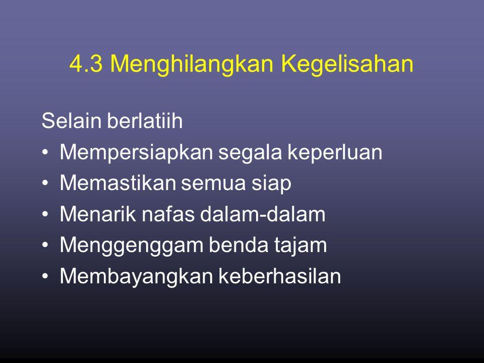 4.3 Menghilangkan Kegelisahan Selain berlatiih •Mempersiapkan segala keperluan •Memastikan semua siap •Menarik nafas dalam-dalam •Menggenggam benda tajam •Membayangkan keberhasilan
