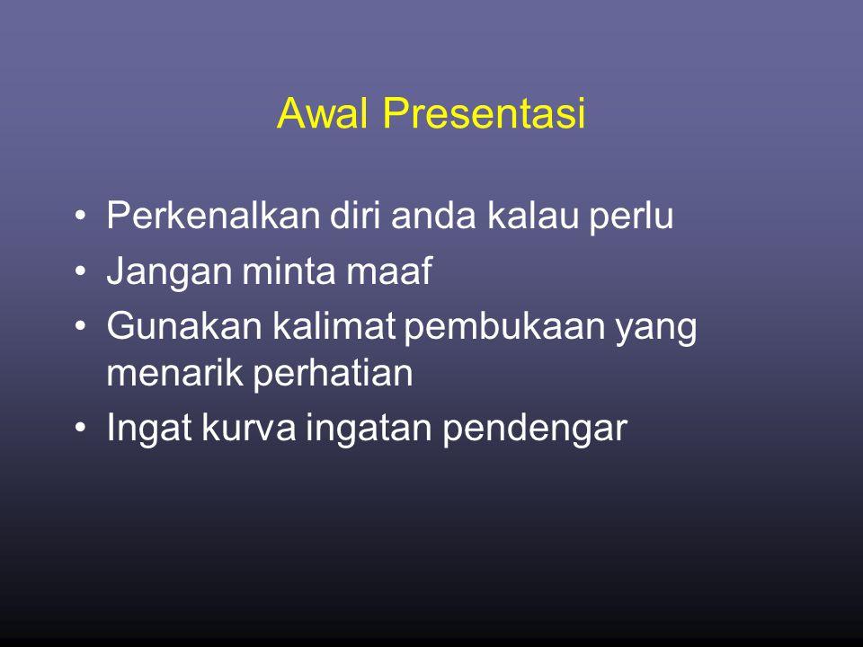 Awal Presentasi •Perkenalkan diri anda kalau perlu •Jangan minta maaf •Gunakan kalimat pembukaan yang menarik perhatian •Ingat kurva ingatan pendengar