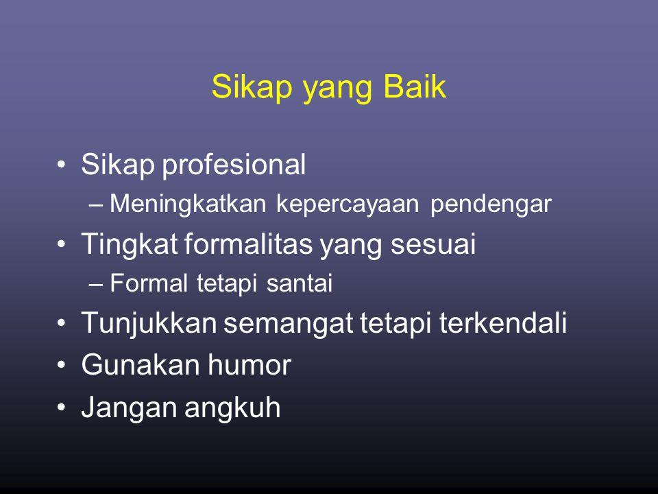 Sikap yang Baik •Sikap profesional –Meningkatkan kepercayaan pendengar •Tingkat formalitas yang sesuai –Formal tetapi santai •Tunjukkan semangat tetapi terkendali •Gunakan humor •Jangan angkuh