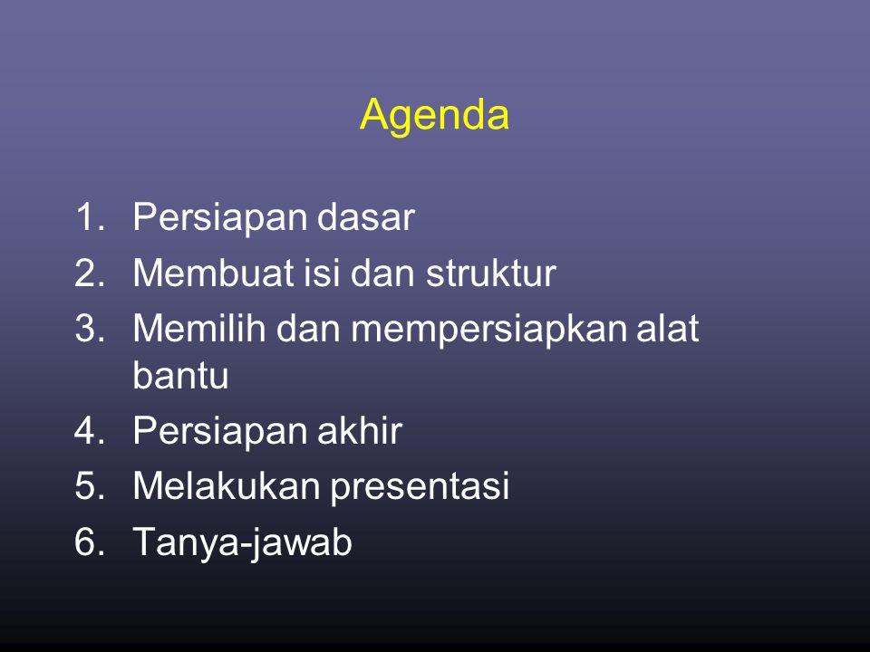 Agenda 1.Persiapan dasar 2.Membuat isi dan struktur 3.Memilih dan mempersiapkan alat bantu 4.Persiapan akhir 5.Melakukan presentasi 6.Tanya-jawab