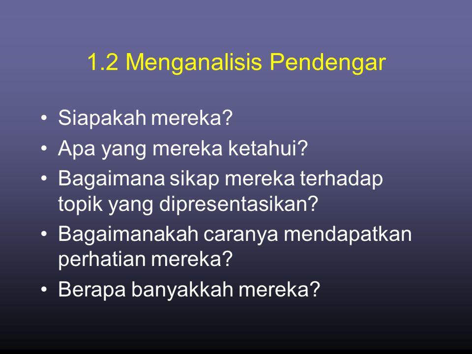 1.2 Menganalisis Pendengar •Siapakah mereka? •Apa yang mereka ketahui? •Bagaimana sikap mereka terhadap topik yang dipresentasikan? •Bagaimanakah cara
