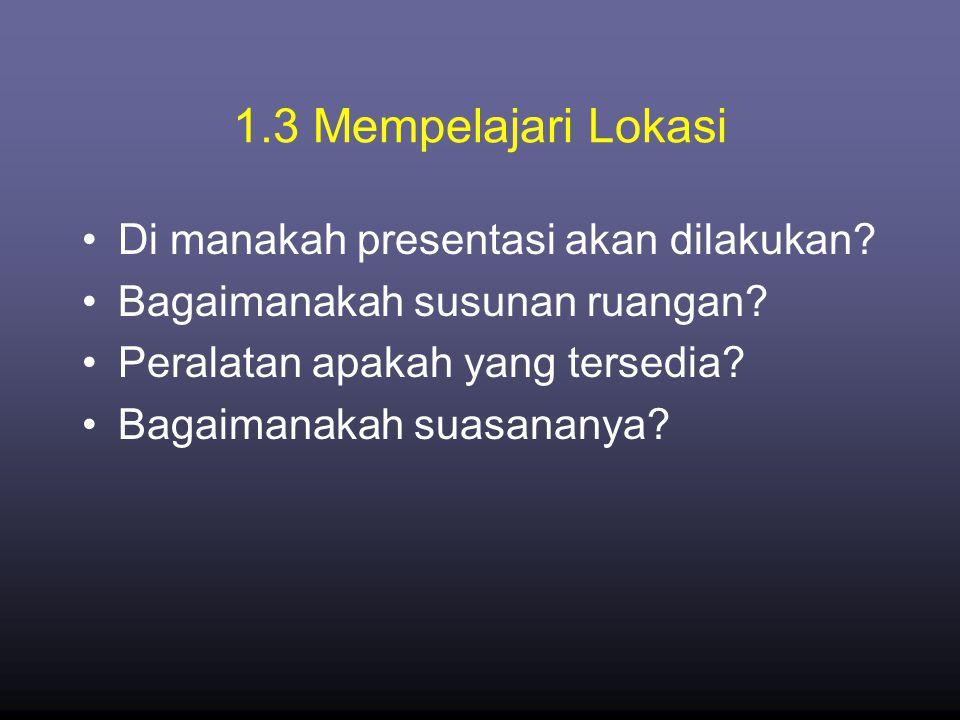 1.3 Mempelajari Lokasi •Di manakah presentasi akan dilakukan? •Bagaimanakah susunan ruangan? •Peralatan apakah yang tersedia? •Bagaimanakah suasananya
