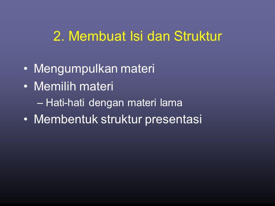 2. Membuat Isi dan Struktur •Mengumpulkan materi •Memilih materi –Hati-hati dengan materi lama •Membentuk struktur presentasi