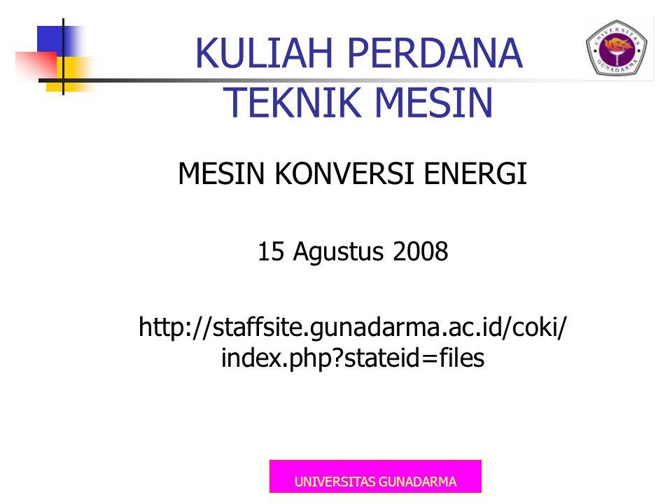UNIVERSITAS GUNADARMA KULIAH PERDANA TEKNIK MESIN MESIN KONVERSI ENERGI 15 Agustus 2008 http://staffsite.gunadarma.ac.id/coki/ index.php?stateid=files