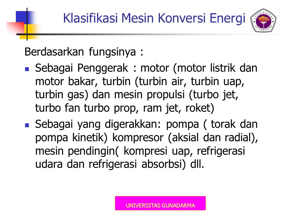 UNIVERSITAS GUNADARMA Klasifikasi Mesin Konversi Energi Berdasarkan fungsinya :  Sebagai Penggerak : motor (motor listrik dan motor bakar, turbin (tu