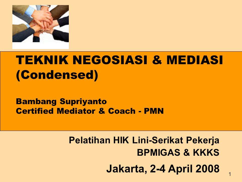 1 TEKNIK NEGOSIASI & MEDIASI (Condensed) Bambang Supriyanto Certified Mediator & Coach - PMN Pelatihan HIK Lini-Serikat Pekerja BPMIGAS & KKKS Jakarta