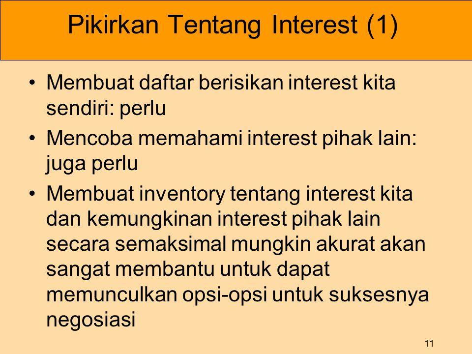 11 Pikirkan Tentang Interest (1) •Membuat daftar berisikan interest kita sendiri: perlu •Mencoba memahami interest pihak lain: juga perlu •Membuat inv