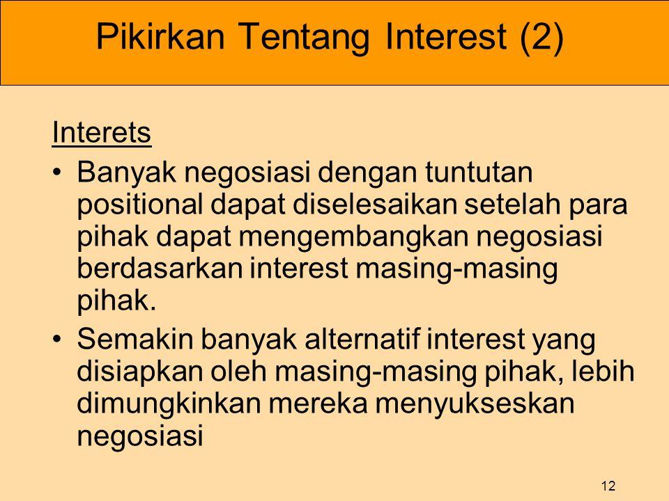 12 Pikirkan Tentang Interest (2) Interets •Banyak negosiasi dengan tuntutan positional dapat diselesaikan setelah para pihak dapat mengembangkan negosiasi berdasarkan interest masing-masing pihak.