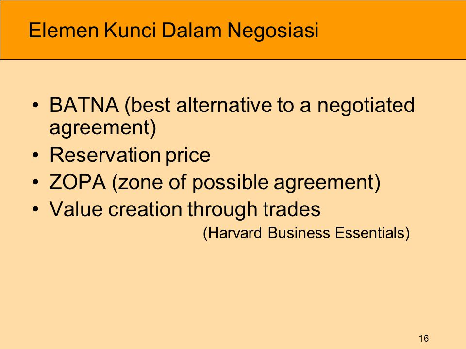 16 Elemen Kunci Dalam Negosiasi •BATNA (best alternative to a negotiated agreement) •Reservation price •ZOPA (zone of possible agreement) •Value creation through trades (Harvard Business Essentials)