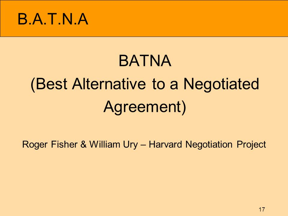 17 B.A.T.N.A BATNA (Best Alternative to a Negotiated Agreement) Roger Fisher & William Ury – Harvard Negotiation Project