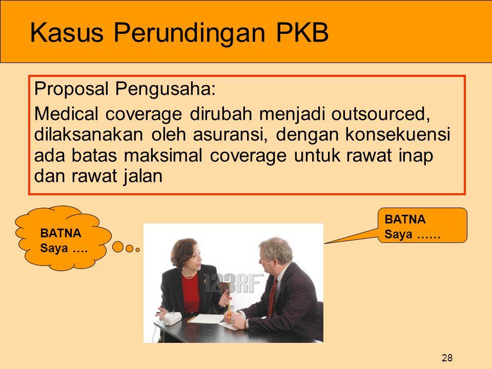 28 Kasus Perundingan PKB Proposal Pengusaha: Medical coverage dirubah menjadi outsourced, dilaksanakan oleh asuransi, dengan konsekuensi ada batas maksimal coverage untuk rawat inap dan rawat jalan BATNA Saya ….