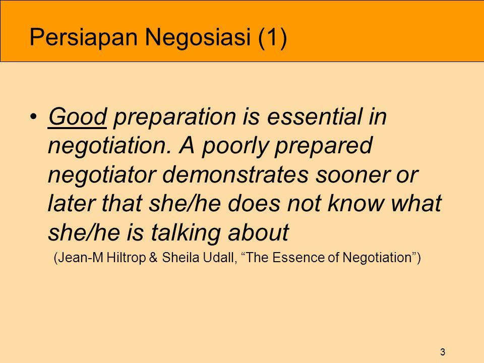 3 Persiapan Negosiasi (1) •Good preparation is essential in negotiation. A poorly prepared negotiator demonstrates sooner or later that she/he does no