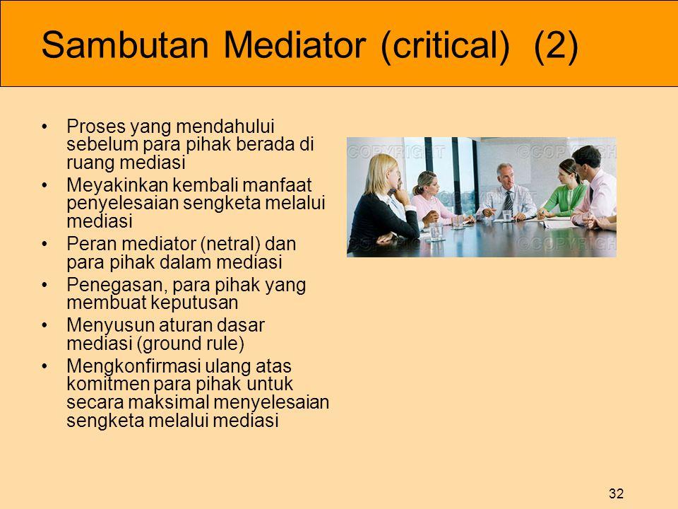 32 Sambutan Mediator (critical) (2) •Proses yang mendahului sebelum para pihak berada di ruang mediasi •Meyakinkan kembali manfaat penyelesaian sengke