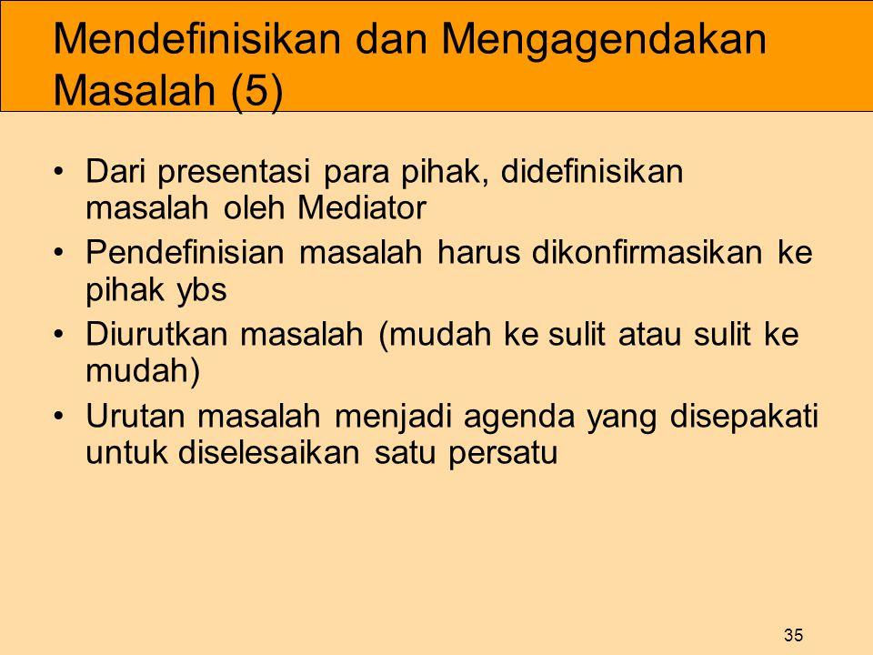 35 Mendefinisikan dan Mengagendakan Masalah (5) •Dari presentasi para pihak, didefinisikan masalah oleh Mediator •Pendefinisian masalah harus dikonfirmasikan ke pihak ybs •Diurutkan masalah (mudah ke sulit atau sulit ke mudah) •Urutan masalah menjadi agenda yang disepakati untuk diselesaikan satu persatu