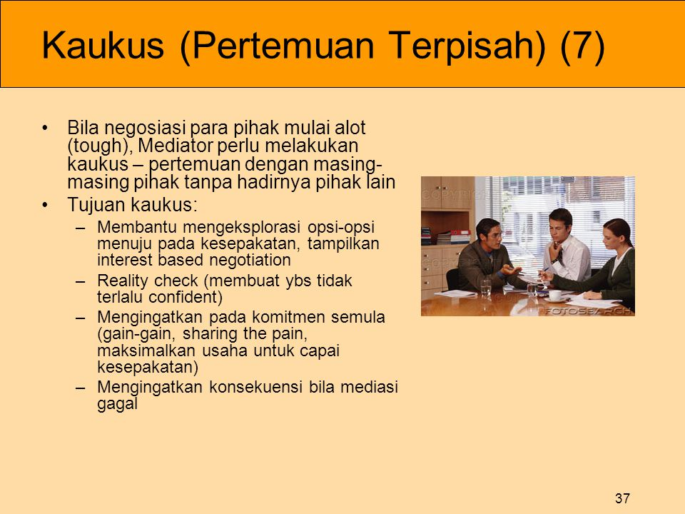 37 Kaukus (Pertemuan Terpisah) (7) •Bila negosiasi para pihak mulai alot (tough), Mediator perlu melakukan kaukus – pertemuan dengan masing- masing pi