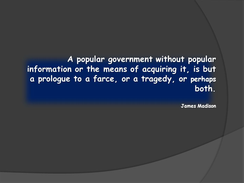 A popular government without popular information or the means of acquiring it, is but a prologue to a farce, or a tragedy, or perhaps both. James Madi