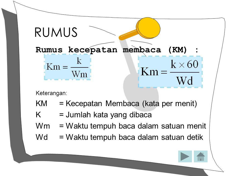 RUMUS Rumus kecepatan membaca (KM) : Keterangan: KM = Kecepatan Membaca (kata per menit) K= Jumlah kata yang dibaca Wm= Waktu tempuh baca dalam satuan
